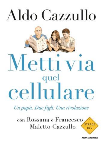 Libro Metti via quel cellulare Aldo Cazzullo, Rossana Cazzullo Maletto, Francesco Cazzullo Maletto