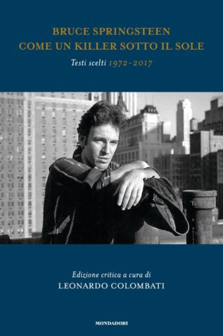 Bruce Springsteen. Come un killer sotto il sole. Testi scelti 1972 – 2017